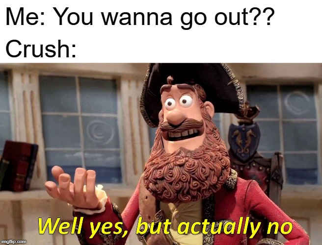 Well Yes, But Actually No |  Me: You wanna go out?? Crush: | image tagged in memes,well yes but actually no | made w/ Imgflip meme maker