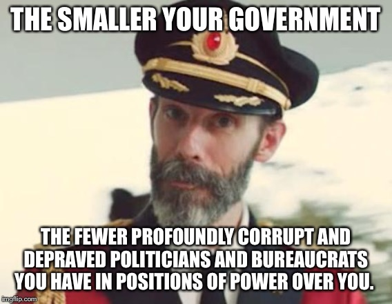 Captain Obvious | THE SMALLER YOUR GOVERNMENT THE FEWER PROFOUNDLY CORRUPT AND DEPRAVED POLITICIANS AND BUREAUCRATS YOU HAVE IN POSITIONS OF POWER OVER YOU. | image tagged in captain obvious,government corruption | made w/ Imgflip meme maker