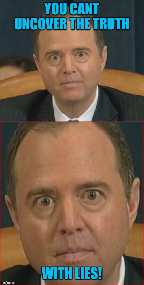 Schiff and the whistleblower... bring the witnesses forward |  YOU CANT UNCOVER THE TRUTH; WITH LIES! | image tagged in adam schiff,trump impeachment,whistleblower | made w/ Imgflip meme maker