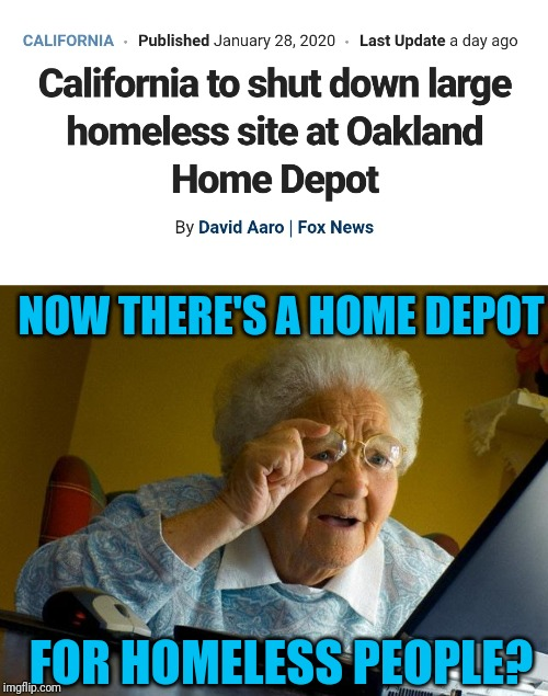 Home Depot for homeless peep-o | NOW THERE'S A HOME DEPOT FOR HOMELESS PEOPLE? | image tagged in grandma finds the internet,homeless,home depot | made w/ Imgflip meme maker