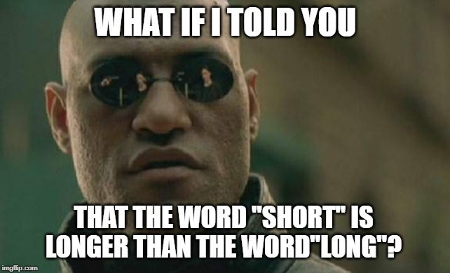 "Matrix Morpheus |  WHAT IF I TOLD YOU; THAT THE WORD ""SHORT"" IS LONGER THAN THE WORD""LONG""? 