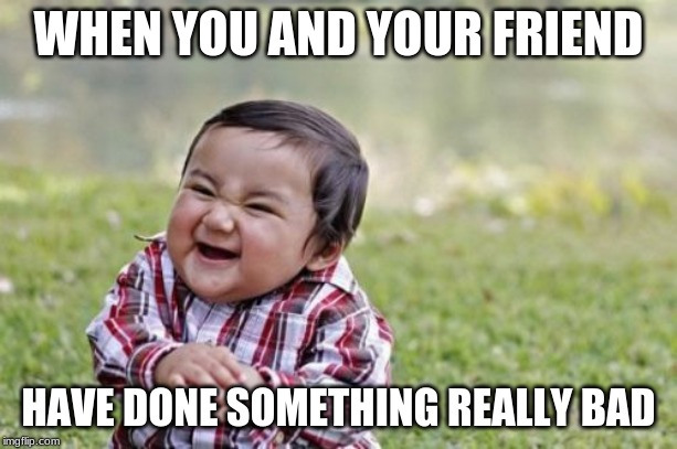 Evil Toddler Meme |  WHEN YOU AND YOUR FRIEND; HAVE DONE SOMETHING REALLY BAD | image tagged in memes,evil toddler | made w/ Imgflip meme maker