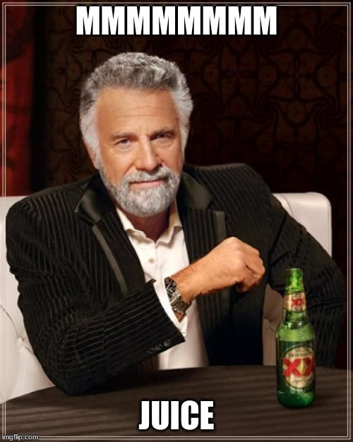 The Most Interesting Man In The World Meme |  MMMMMMMM; JUICE | image tagged in memes,the most interesting man in the world | made w/ Imgflip meme maker