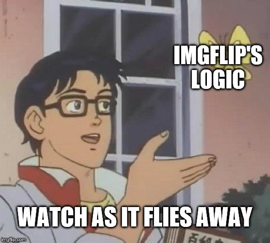 Is This A Pigeon Meme | IMGFLIP'S LOGIC WATCH AS IT FLIES AWAY | image tagged in memes,is this a pigeon | made w/ Imgflip meme maker