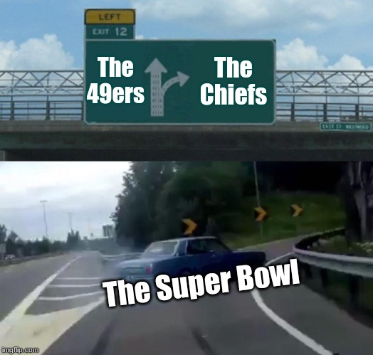 Left Exit 12 Off Ramp |  The 49ers; The Chiefs; The Super Bowl | image tagged in memes,left exit 12 off ramp,superbowl,nfl | made w/ Imgflip meme maker