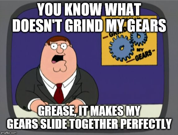 Not what you expected, huh. | YOU KNOW WHAT DOESN'T GRIND MY GEARS GREASE, IT MAKES MY GEARS SLIDE TOGETHER PERFECTLY | image tagged in memes,peter griffin news | made w/ Imgflip meme maker