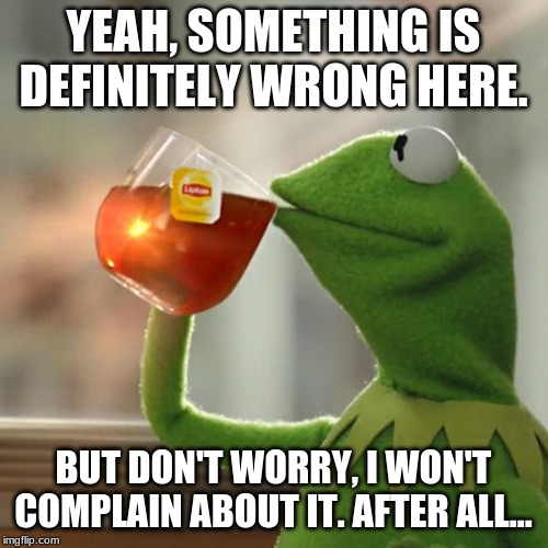 YEAH, SOMETHING IS DEFINITELY WRONG HERE. BUT DON'T WORRY, I WON'T COMPLAIN ABOUT IT. AFTER ALL... | image tagged in memes,but thats none of my business,kermit the frog | made w/ Imgflip meme maker