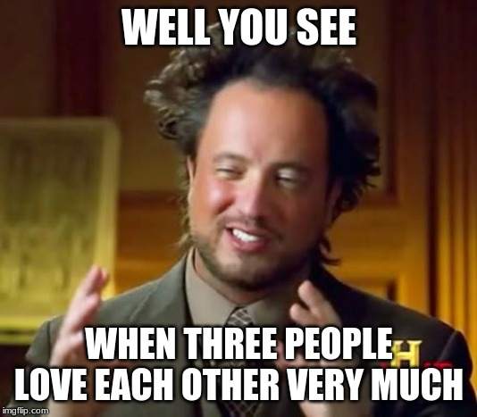 Ancient Aliens Meme | WELL YOU SEE WHEN THREE PEOPLE LOVE EACH OTHER VERY MUCH | image tagged in memes,ancient aliens | made w/ Imgflip meme maker