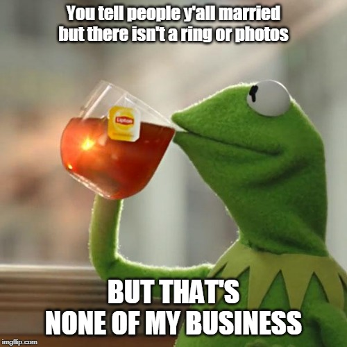 But Thats None Of My Business Meme | You tell people y'all married but there isn't a ring or photos BUT THAT'S NONE OF MY BUSINESS | image tagged in memes,but thats none of my business,kermit the frog | made w/ Imgflip meme maker