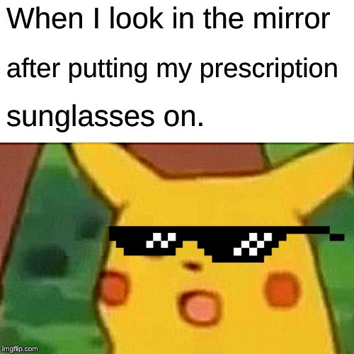 Surprised Pikachu Meme | When I look in the mirror after putting my prescription sunglasses on. | image tagged in memes,surprised pikachu | made w/ Imgflip meme maker