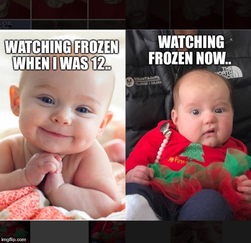 Frozen then vs now. | image tagged in frozen,movie,baby,disgusted,watching tv,happy | made w/ Imgflip meme maker