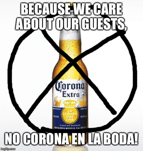 Corona |  BECAUSE WE CARE ABOUT OUR GUESTS, NO CORONA EN LA BODA! | image tagged in memes,corona | made w/ Imgflip meme maker