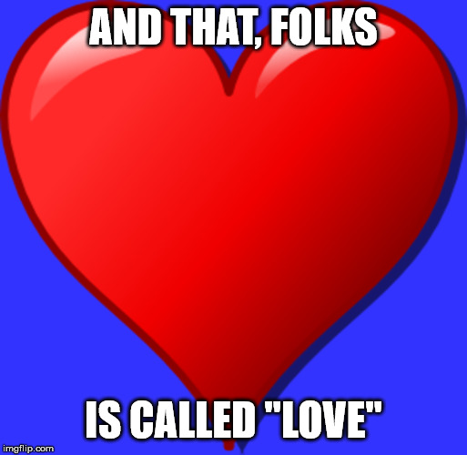 "Heart | AND THAT, FOLKS IS CALLED ""LOVE"" 
