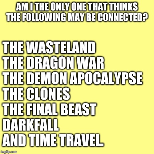 yeah. they have to be connected |  AM I THE ONLY ONE THAT THINKS THE FOLLOWING MAY BE CONNECTED? THE WASTELAND THE DRAGON WAR THE DEMON APOCALYPSE THE CLONES THE FINAL BEAST DARKFALL AND TIME TRAVEL. | image tagged in memes,blank transparent square | made w/ Imgflip meme maker
