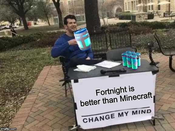 Change My Mind |  Fortnight is better than Minecraft | image tagged in memes,change my mind | made w/ Imgflip meme maker