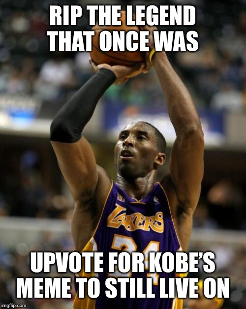 Kobe Meme | RIP THE LEGEND THAT ONCE WAS UPVOTE FOR KOBE'S MEME TO STILL LIVE ON | image tagged in memes,kobe | made w/ Imgflip meme maker