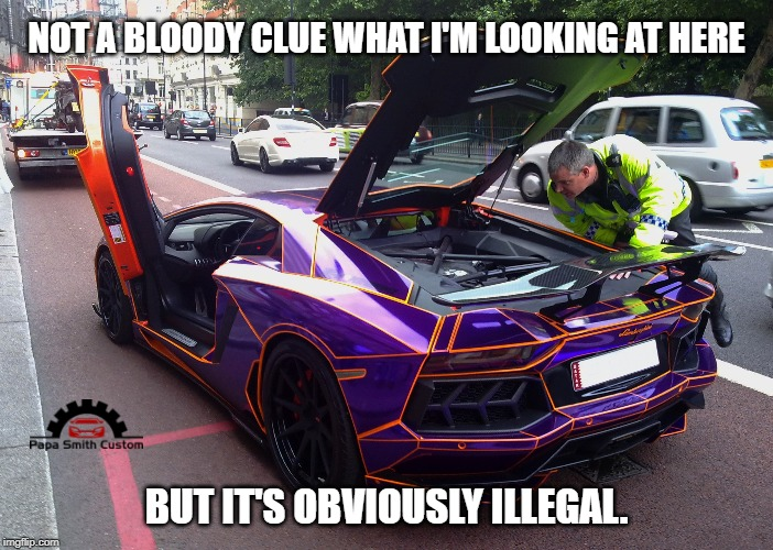 It must be. |  NOT A BLOODY CLUE WHAT I'M LOOKING AT HERE; BUT IT'S OBVIOUSLY ILLEGAL. | image tagged in illegal,cars,car meme,vehicle,police,engine | made w/ Imgflip meme maker