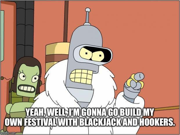 Bender |  YEAH, WELL, I'M GONNA GO BUILD MY OWN FESTIVAL WITH BLACKJACK AND HOOKERS. | image tagged in memes,bender | made w/ Imgflip meme maker