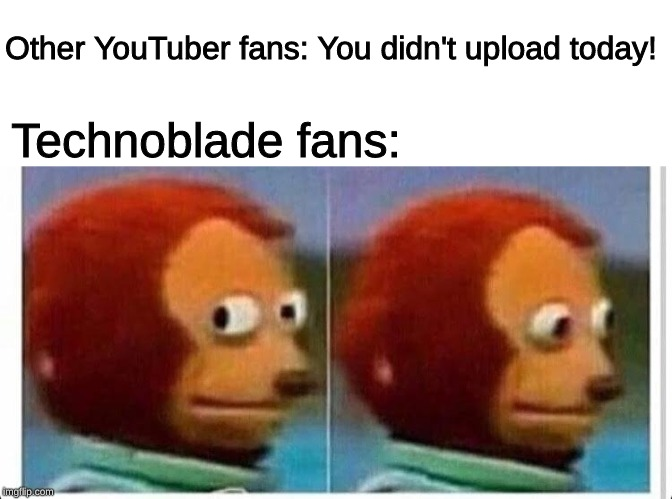Get it, Get it?!??! HAHA |  Other YouTuber fans: You didn't upload today! Technoblade fans: | image tagged in awkward muppet,memes,technoblade | made w/ Imgflip meme maker
