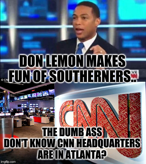 DON LEMON MAKES FUN OF SOUTHERNERS.. THE DUMB ASS DON'T KNOW CNN HEADQUARTERS ARE IN ATLANTA? | image tagged in cnn,don lemon fake news | made w/ Imgflip meme maker
