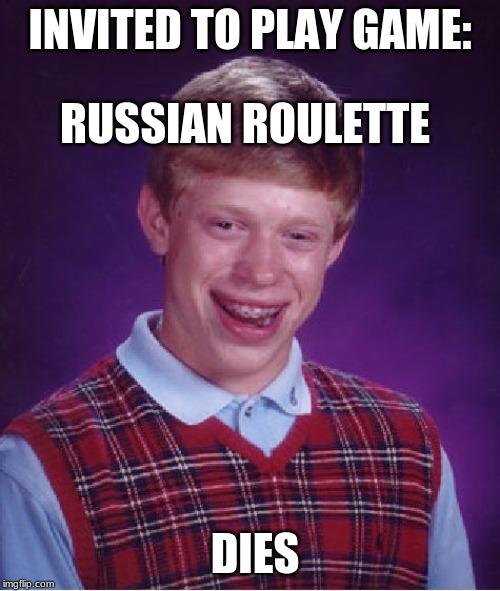 LMAO |  RUSSIAN ROULETTE; INVITED TO PLAY GAME:; DIES | image tagged in memes,bad luck brian,funny,lmao,roflmao | made w/ Imgflip meme maker