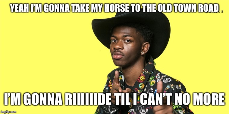 Lil Nas X blank | YEAH I'M GONNA TAKE MY HORSE TO THE OLD TOWN ROAD I'M GONNA RIIIIIIDE TIL I CAN'T NO MORE | image tagged in lil nas x blank | made w/ Imgflip meme maker