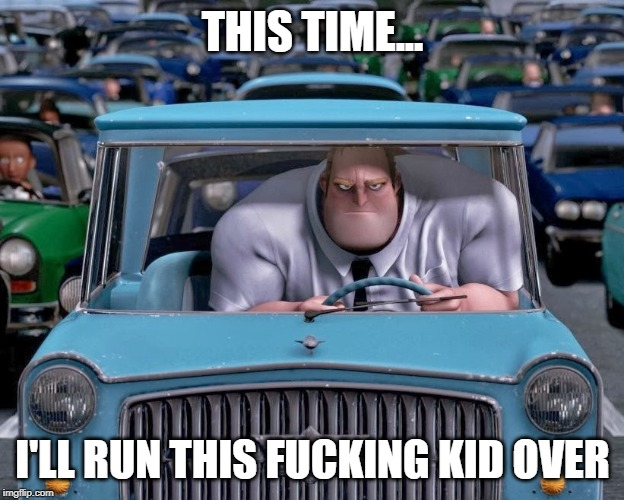 Mr. Incredible Small Car | THIS TIME... I'LL RUN THIS F**KING KID OVER | image tagged in mr incredible small car | made w/ Imgflip meme maker