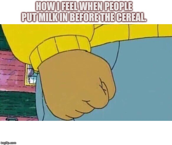 Arthur Fist |  HOW I FEEL WHEN PEOPLE PUT MILK IN BEFORE THE CEREAL. | image tagged in memes,arthur fist | made w/ Imgflip meme maker