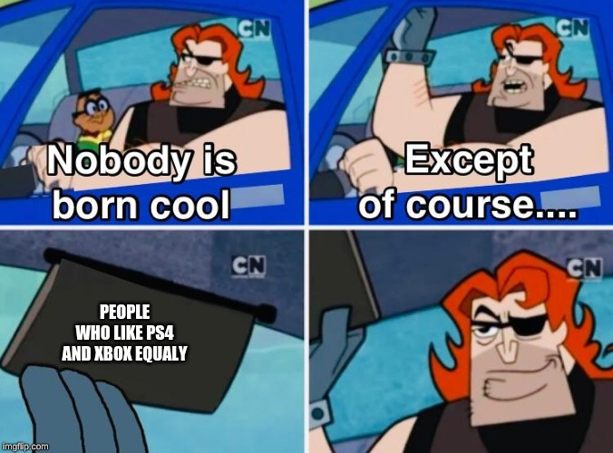 Nobody is born cool |  PEOPLE WHO LIKE PS4 AND XBOX EQUALY | image tagged in nobody is born cool | made w/ Imgflip meme maker