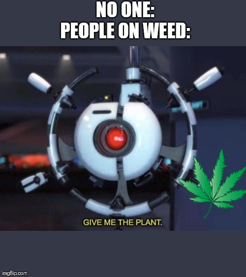 give me the plant | NO ONE:PEOPLE ON WEED: | image tagged in give me the plant | made w/ Imgflip meme maker
