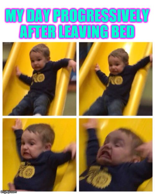 Gym life |  MY DAY PROGRESSIVELY AFTER LEAVING BED | image tagged in blank white template,kid falling down slide,bed,grumpy cat | made w/ Imgflip meme maker