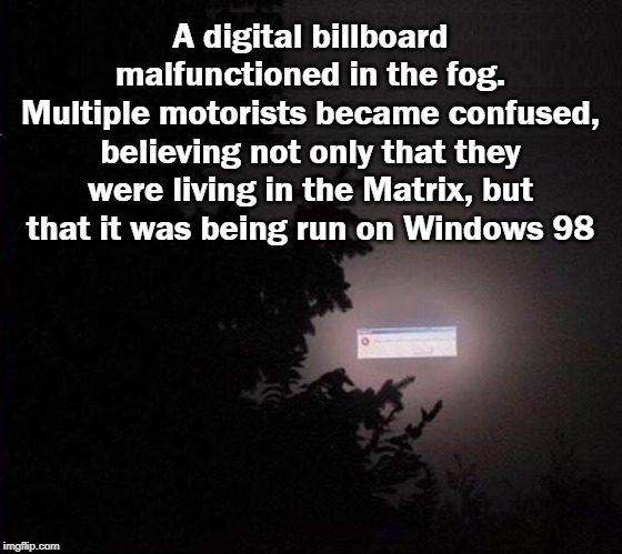 Nothing Is Clear Anymore | A digital billboard malfunctioned in the fog. Multiple motorists became confused, believing not only that they were living in the Matrix, bu | image tagged in fog,matrix,billboard,windows 98 | made w/ Imgflip meme maker