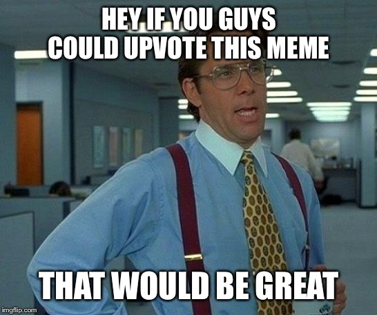 That Would Be Great Meme | HEY IF YOU GUYS COULD UPVOTE THIS MEME THAT WOULD BE GREAT | image tagged in memes,that would be great | made w/ Imgflip meme maker