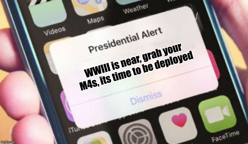 Presidential Alert Meme |  WWIII is near, grab your M4s, its time to be deployed | image tagged in memes,presidential alert | made w/ Imgflip meme maker