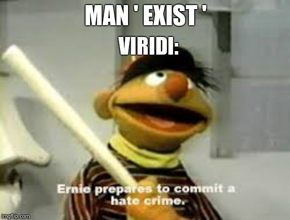 Ernie Prepares to commit a hate crime |  MAN ' EXIST '; VIRIDI: | image tagged in ernie prepares to commit a hate crime | made w/ Imgflip meme maker
