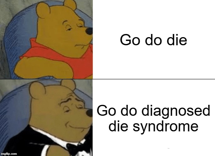 Words is all that matter. |  Go do die; Go do diagnosed die syndrome | image tagged in memes,tuxedo winnie the pooh,funny,funny memes,commitment,winnie the pooh | made w/ Imgflip meme maker