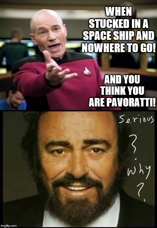 WHEN STUCKED IN A SPACE SHIP AND NOWHERE TO GO! AND YOU THINK YOU ARE PAVORATTI! | image tagged in memes,picard wtf | made w/ Imgflip meme maker