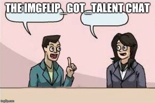 Boardroom Chat | THE IMGFLIP_GOT_TALENT CHAT | image tagged in boardroom chat | made w/ Imgflip meme maker