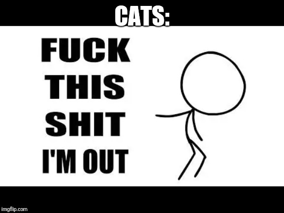 fuck this shit I'm out | CATS: | image tagged in fuck this shit i'm out | made w/ Imgflip meme maker
