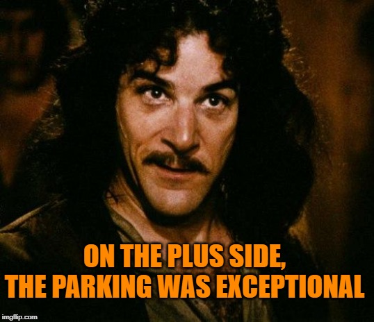 Inigo Montoya Meme | ON THE PLUS SIDE, THE PARKING WAS EXCEPTIONAL | image tagged in memes,inigo montoya | made w/ Imgflip meme maker