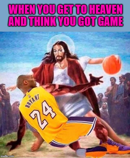 Ballin' with Jesus |  WHEN YOU GET TO HEAVEN AND THINK YOU GOT GAME | image tagged in kobe bryant,memes,ballin',jesus,rip,gone too soon | made w/ Imgflip meme maker