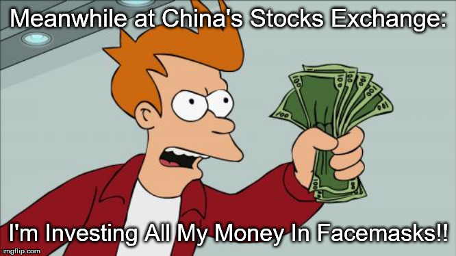 Chinese Stocks Exchange |  Meanwhile at China's Stocks Exchange:; I'm Investing All My Money In Facemasks!! | image tagged in memes,shut up and take my money fry | made w/ Imgflip meme maker