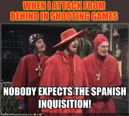 Nobody was prepared for this. | WHEN I ATTACK FROM BEHIND IN SHOOTING GAMES | image tagged in funny,memes,spanish inquisition | made w/ Imgflip meme maker