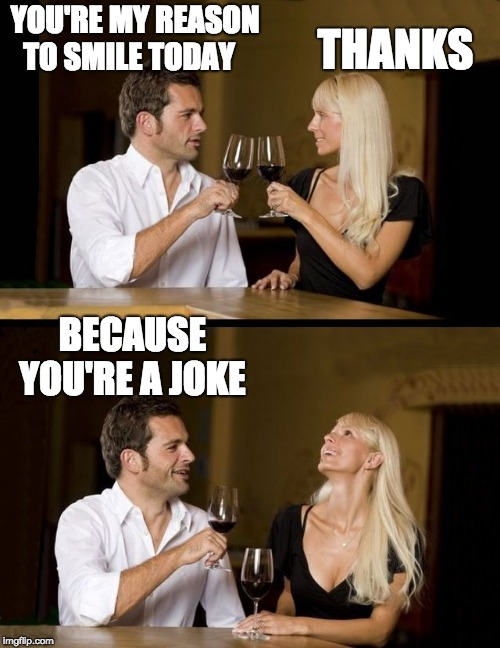 couple drinking |  YOU'RE MY REASON TO SMILE TODAY; THANKS; BECAUSE YOU'RE A JOKE | image tagged in couple drinking | made w/ Imgflip meme maker