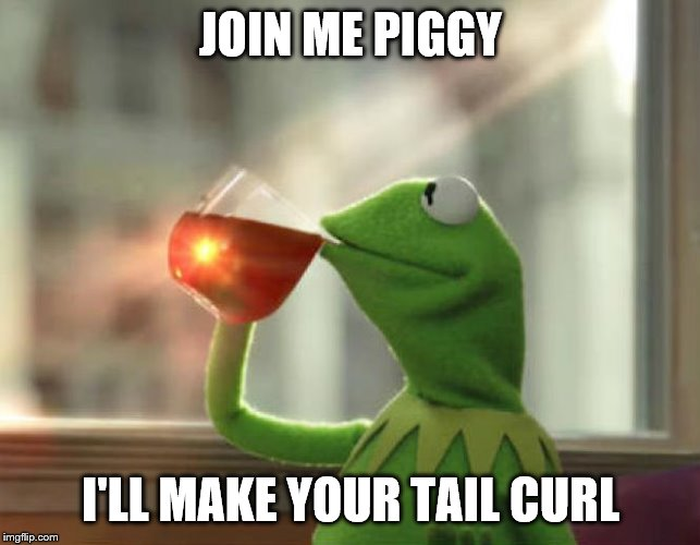 But That's None Of My Business (Neutral) |  JOIN ME PIGGY; I'LL MAKE YOUR TAIL CURL | image tagged in memes,but thats none of my business neutral | made w/ Imgflip meme maker
