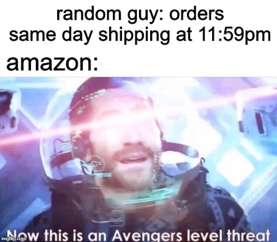 Same day avengers shipping | random guy: orders same day shipping at 11:59pm amazon: | image tagged in now this is an avengers level threat,funny,same day shipping,memes,avengers,11 59 pm | made w/ Imgflip meme maker