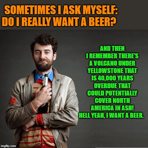 beer |  AND THEN I REMEMBER THERE'S A VOLCANO UNDER YELLOWSTONE THAT IS 40,000 YEARS OVERDUE THAT COULD POTENTIALLY COVER NORTH AMERICA IN ASH! HELL YEAH, I WANT A BEER. SOMETIMES I ASK MYSELF: DO I REALLY WANT A BEER? | image tagged in beer,volcano,kewlew | made w/ Imgflip meme maker