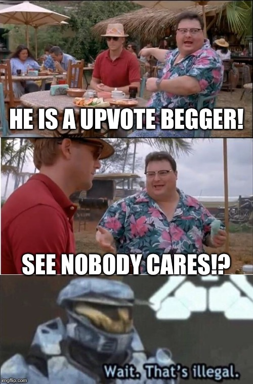 Wait. That's illegal. |  HE IS A UPVOTE BEGGER! SEE NOBODY CARES!? | image tagged in memes,see nobody cares,wait thats illegal,09pandaboy,funny,upvote | made w/ Imgflip meme maker