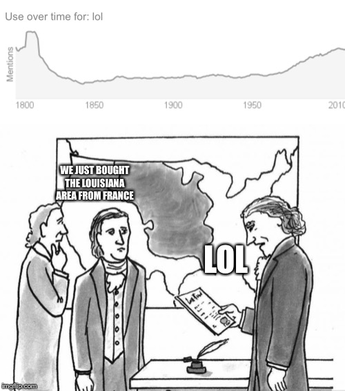 1800s lol |  WE JUST BOUGHT THE LOUISIANA AREA FROM FRANCE; LOL | image tagged in original meme,history,lol | made w/ Imgflip meme maker