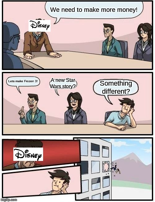 I hope disney starts making very intuitive and imaginative movies again. | We need to make more money! Lets make Frozen 3! A new Star Wars story? Something different? | image tagged in memes,boardroom meeting suggestion,disney | made w/ Imgflip meme maker